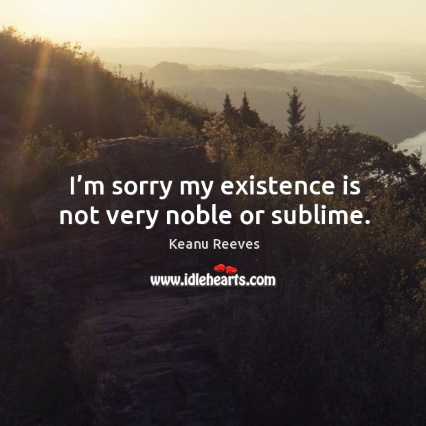 I'm sorry my existence is not very noble or sublime. Image