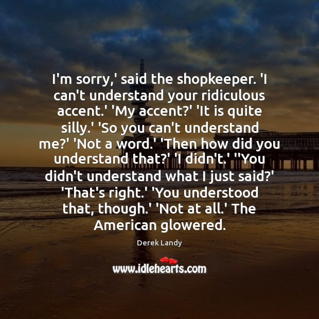 I'm sorry,' said the shopkeeper. 'I can't understand your ridiculous accent. Image