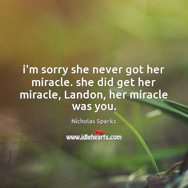 I'm sorry she never got her miracle. she did get her miracle, Landon, her miracle was you. Nicholas Sparks Picture Quote