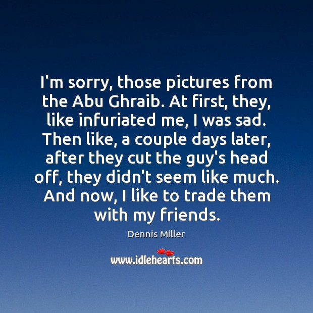 Image, I'm sorry, those pictures from the Abu Ghraib. At first, they, like