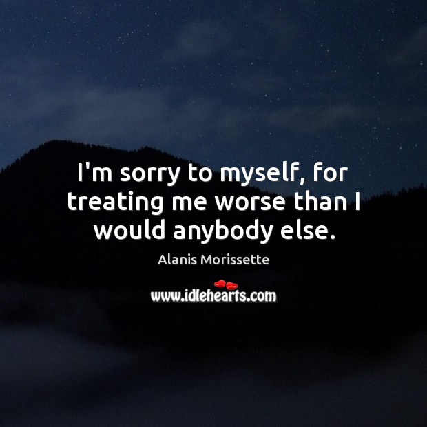 Image, I'm sorry to myself, for treating me worse than I would anybody else.