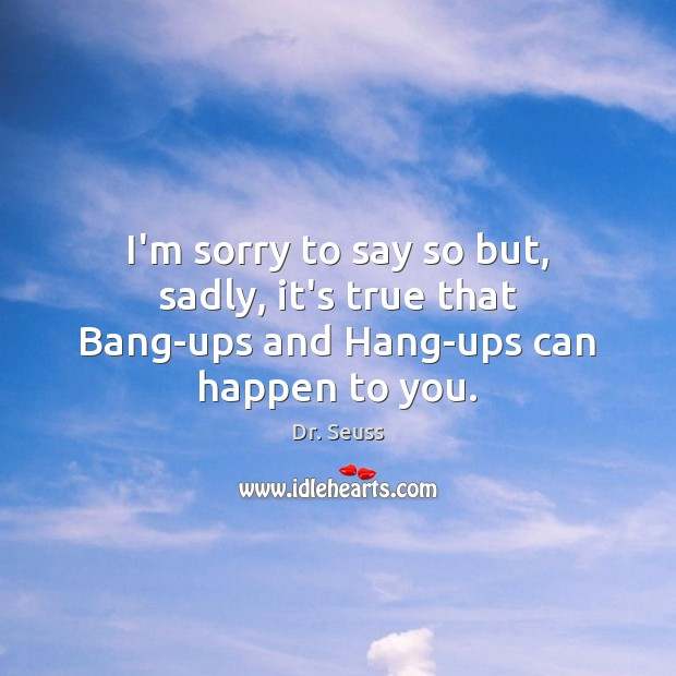 I'm sorry to say so but, sadly, it's true that Bang-ups and Hang-ups can happen to you. Dr. Seuss Picture Quote