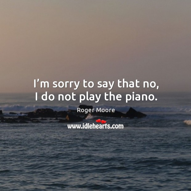 I'm sorry to say that no, I do not play the piano. Image
