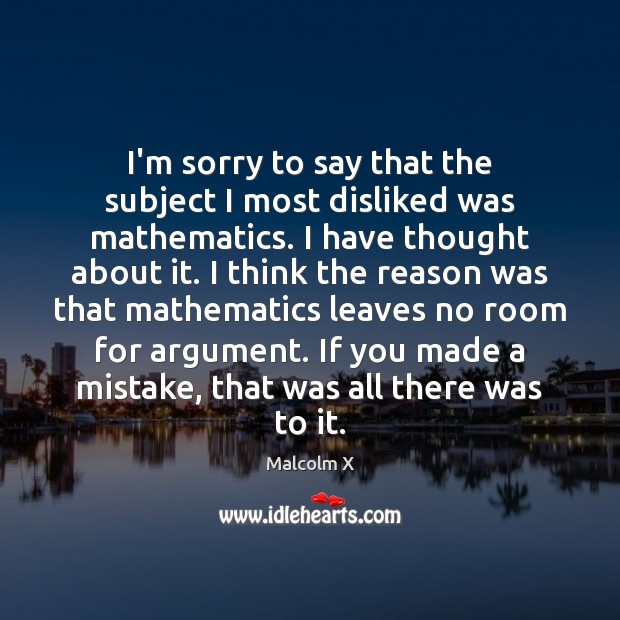 I'm sorry to say that the subject I most disliked was mathematics. Malcolm X Picture Quote
