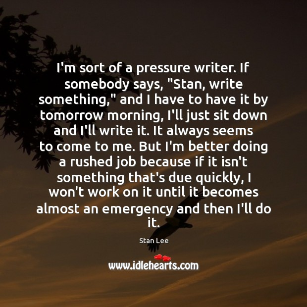 """I'm sort of a pressure writer. If somebody says, """"Stan, write something,"""" Stan Lee Picture Quote"""