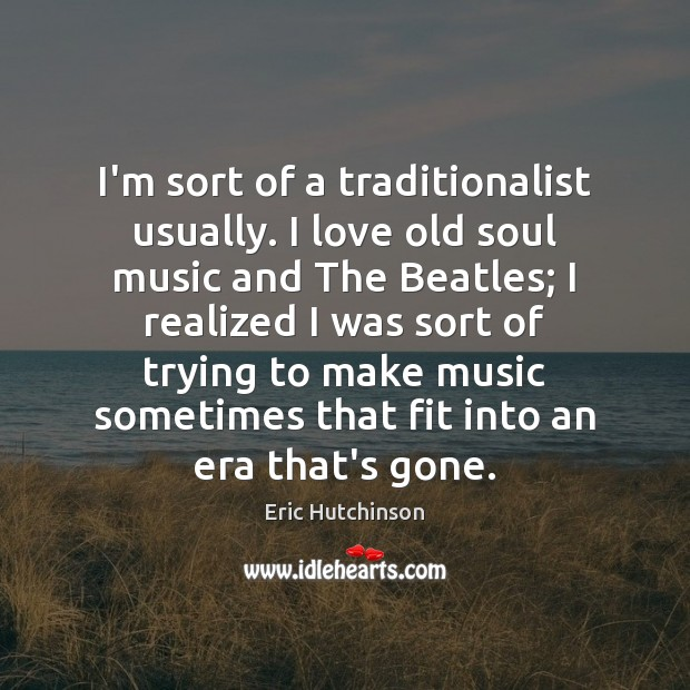 I'm sort of a traditionalist usually. I love old soul music and Image