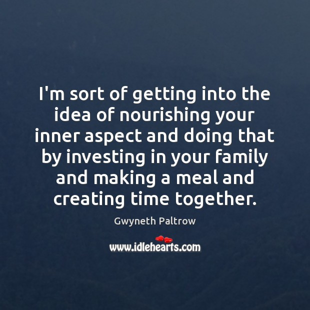 I'm sort of getting into the idea of nourishing your inner aspect Time Together Quotes Image