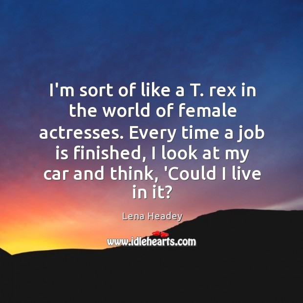 I'm sort of like a T. rex in the world of female Lena Headey Picture Quote
