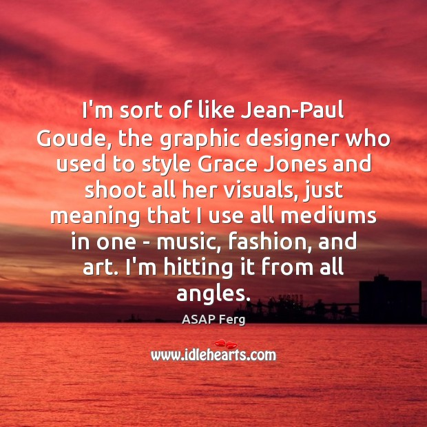 Image, I'm sort of like Jean-Paul Goude, the graphic designer who used to