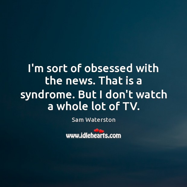 I'm sort of obsessed with the news. That is a syndrome. But Sam Waterston Picture Quote