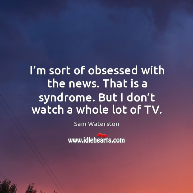 I'm sort of obsessed with the news. That is a syndrome. But I don't watch a whole lot of tv. Sam Waterston Picture Quote