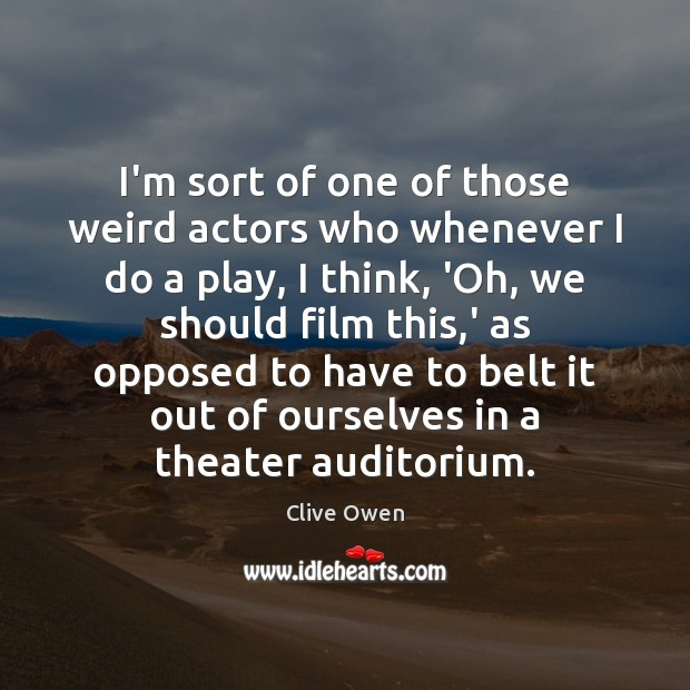 I'm sort of one of those weird actors who whenever I do Clive Owen Picture Quote