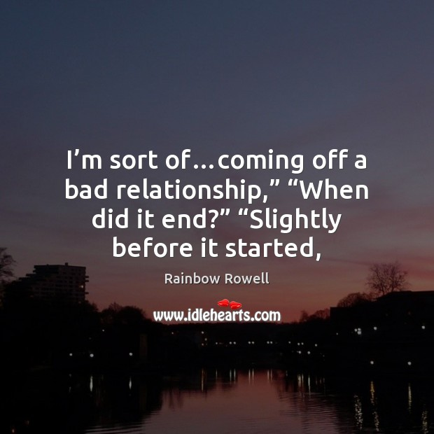 "I'm sort of…coming off a bad relationship,"" ""When did it Rainbow Rowell Picture Quote"