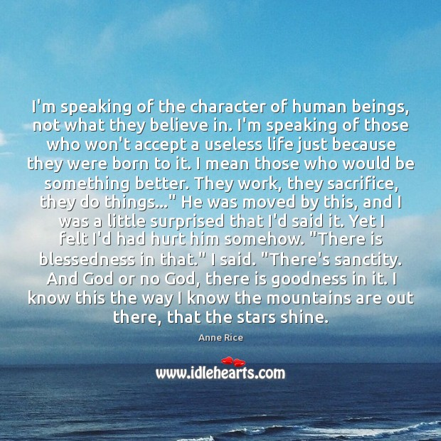 I'm speaking of the character of human beings, not what they believe Anne Rice Picture Quote