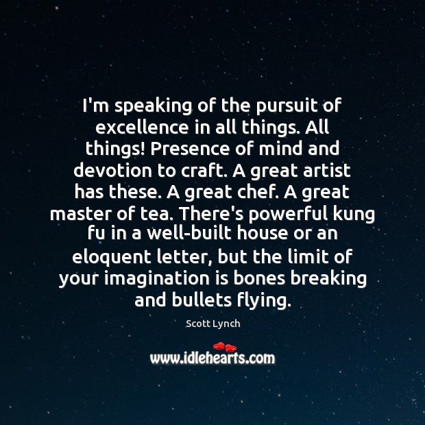 I'm speaking of the pursuit of excellence in all things. All things! Scott Lynch Picture Quote