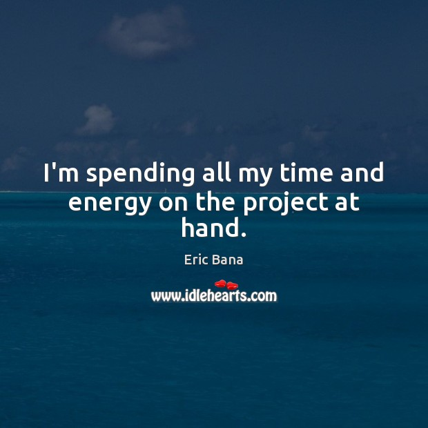 I'm spending all my time and energy on the project at hand. Eric Bana Picture Quote