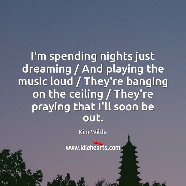 I'm spending nights just dreaming / And playing the music loud / They're banging Kim Wilde Picture Quote