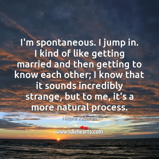 Nicole Kidman Picture Quote image saying: I'm spontaneous. I jump in. I kind of like getting married and