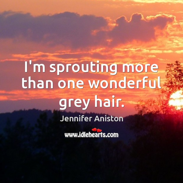 I'm sprouting more than one wonderful grey hair. Jennifer Aniston Picture Quote