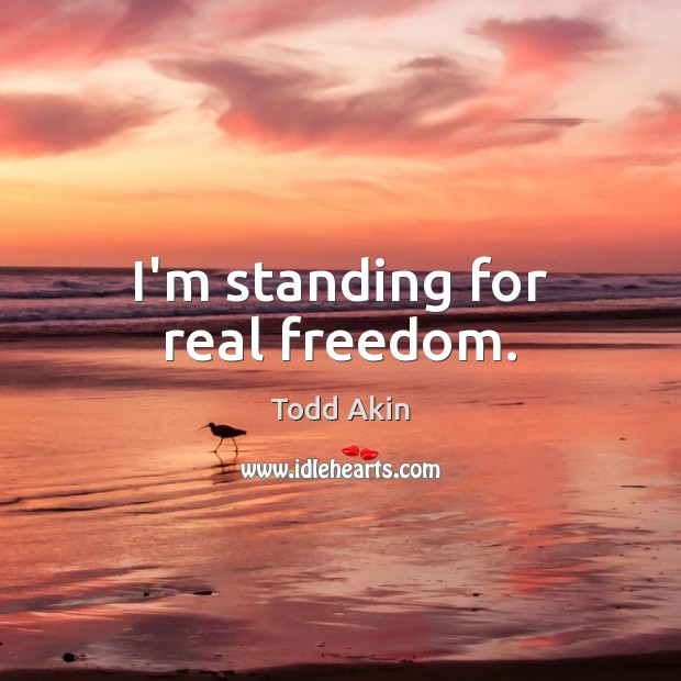 I'm standing for real freedom. Todd Akin Picture Quote