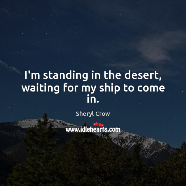 I'm standing in the desert, waiting for my ship to come in. Image