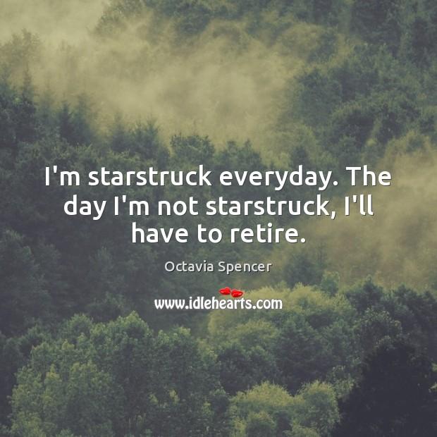 I'm starstruck everyday. The day I'm not starstruck, I'll have to retire. Image