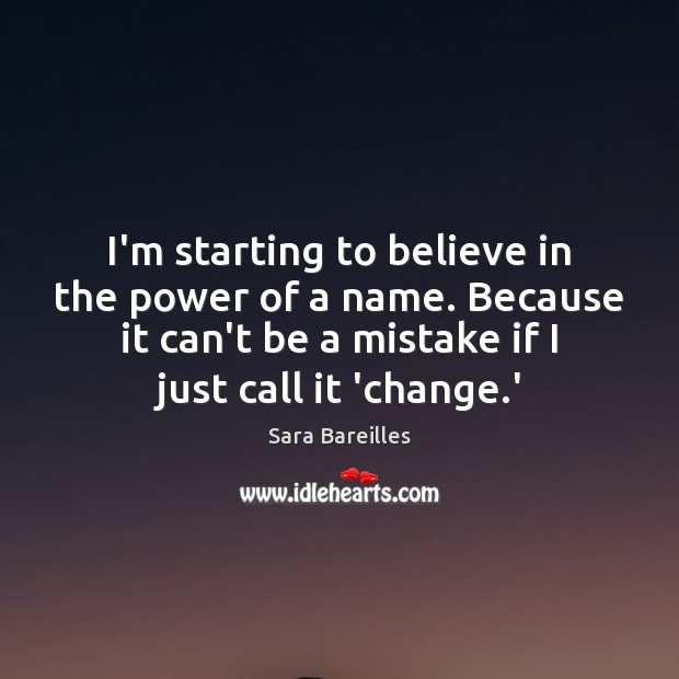 I'm starting to believe in the power of a name. Because it Sara Bareilles Picture Quote
