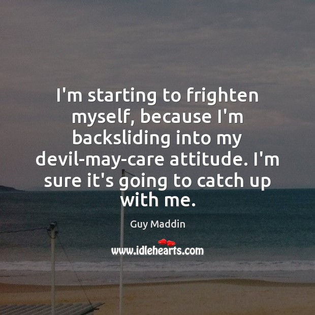 Image, I'm starting to frighten myself, because I'm backsliding into my devil-may-care attitude.