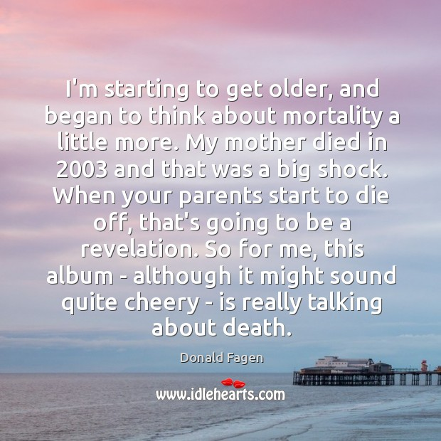 I'm starting to get older, and began to think about mortality a Image