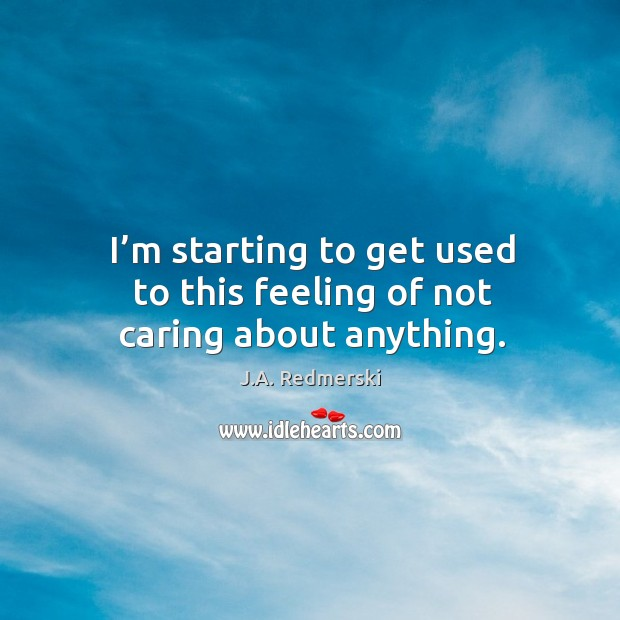 I'm starting to get used to this feeling of not caring about anything. Image
