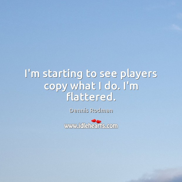I'm starting to see players copy what I do. I'm flattered. Dennis Rodman Picture Quote