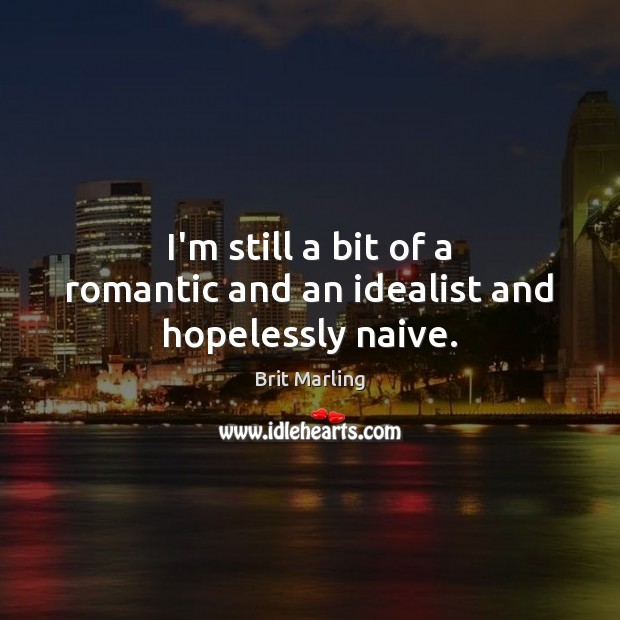 Image, I'm still a bit of a romantic and an idealist and hopelessly naive.
