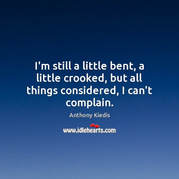 I'm still a little bent, a little crooked, but all things considered, I can't complain. Anthony Kiedis Picture Quote