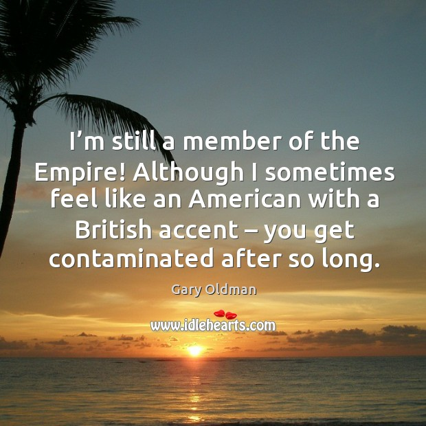 I'm still a member of the empire! although I sometimes feel like an american with a Gary Oldman Picture Quote