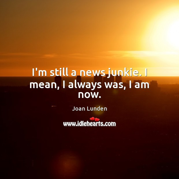 I'm still a news junkie. I mean, I always was, I am now. Joan Lunden Picture Quote