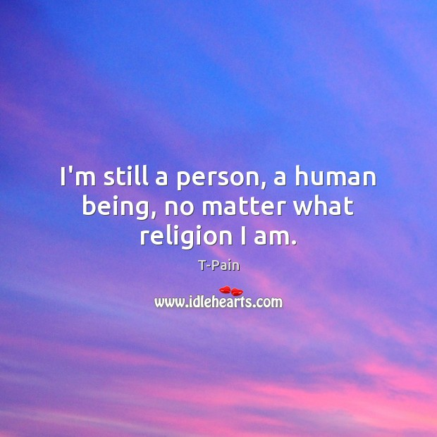 I'm still a person, a human being, no matter what religion I am. T-Pain Picture Quote