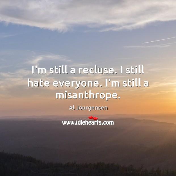 Image, I'm still a recluse. I still hate everyone. I'm still a misanthrope.