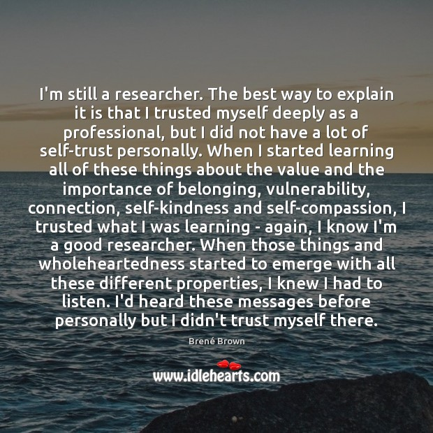 I'm still a researcher. The best way to explain it is that Brené Brown Picture Quote