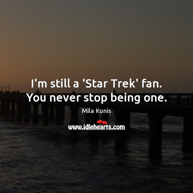 I'm still a 'Star Trek' fan. You never stop being one. Image