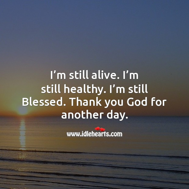 I'm still alive. I'm still healthy. I'm still Blessed. Thank you God for another day. Thank You Quotes Image