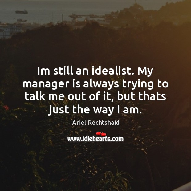 Image, Im still an idealist. My manager is always trying to talk me