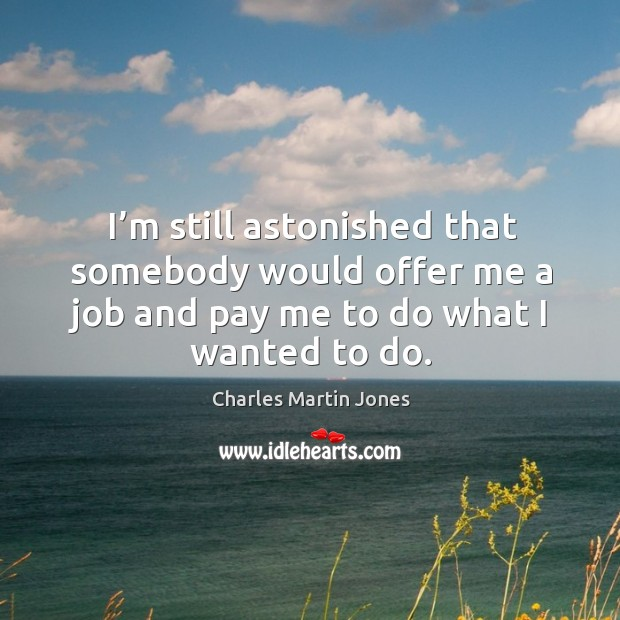 I'm still astonished that somebody would offer me a job and pay me to do what I wanted to do. Image