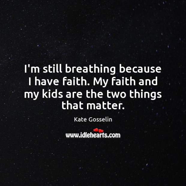 I'm still breathing because I have faith. My faith and my kids Image