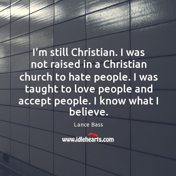 I'm still christian. I was not raised in a christian church to hate people. Lance Bass Picture Quote