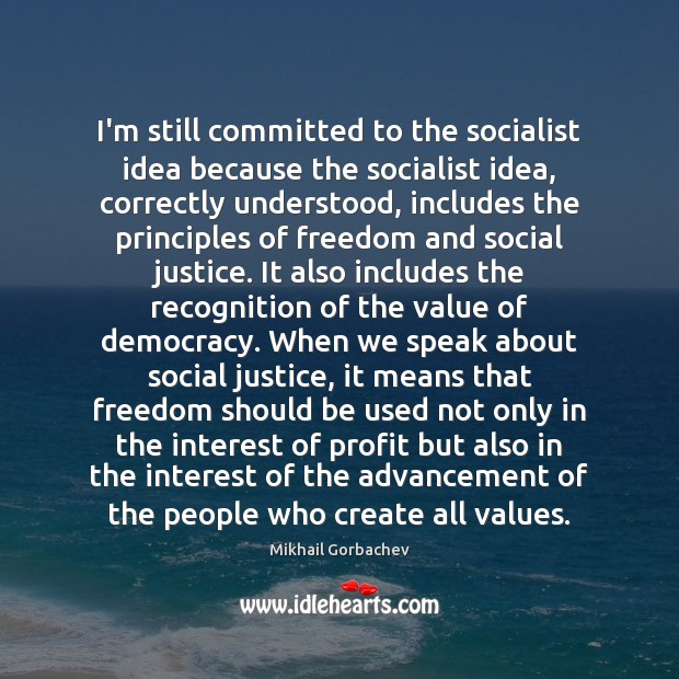 Image, I'm still committed to the socialist idea because the socialist idea, correctly