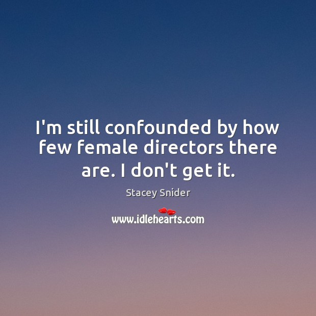 I'm still confounded by how few female directors there are. I don't get it. Image