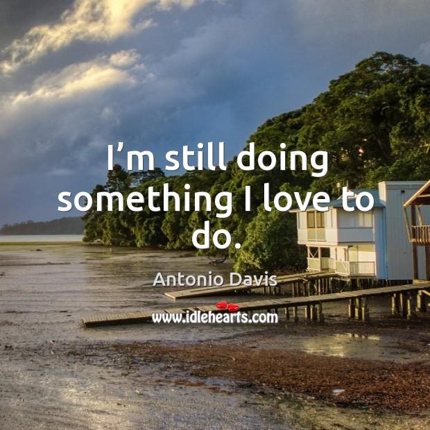 Image, I'm still doing something I love to do.