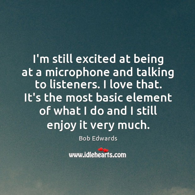 I'm still excited at being at a microphone and talking to listeners. Bob Edwards Picture Quote