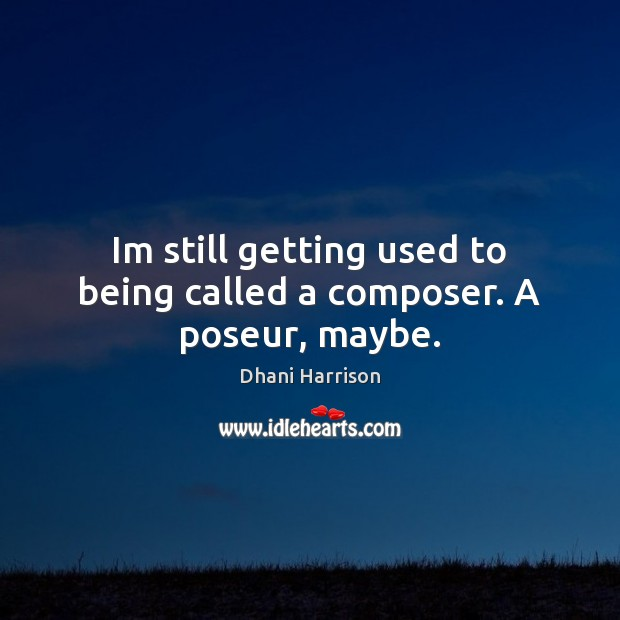 Im still getting used to being called a composer. A poseur, maybe. Image