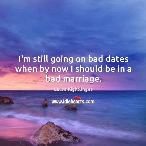 Image, I'm still going on bad dates when by now I should be in a bad marriage.